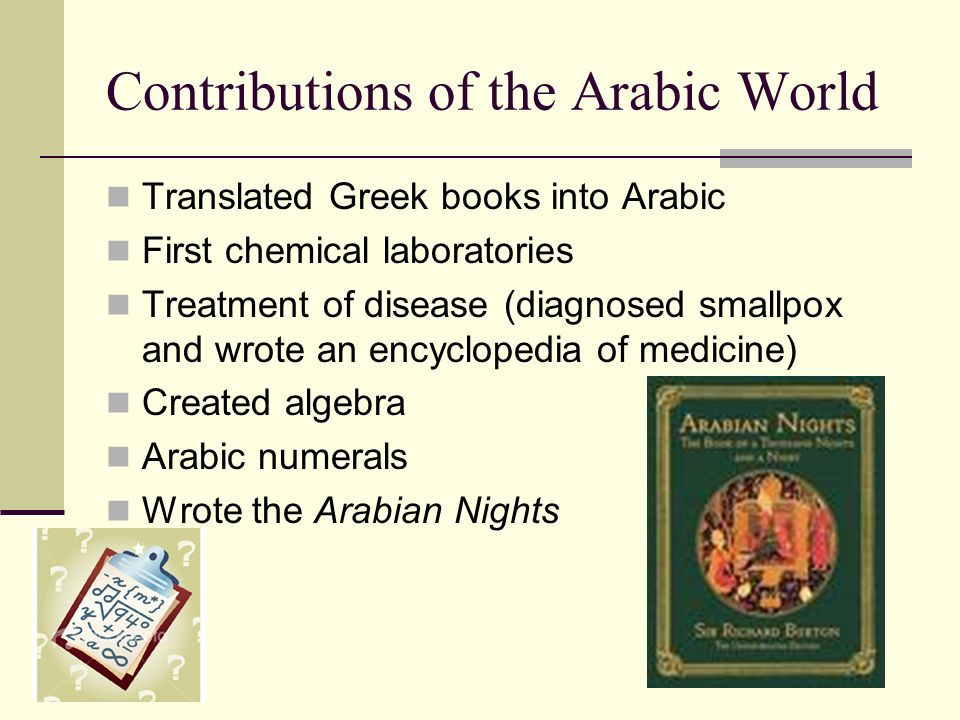 Contributions of the Arabic World Translated Greek books into Arabic First chemical laboratories Treatment of disease (diagnosed smallpox and wrote an encyclopedia of medicine) Created algebra Arabic numerals Wrote the Arabian Nights