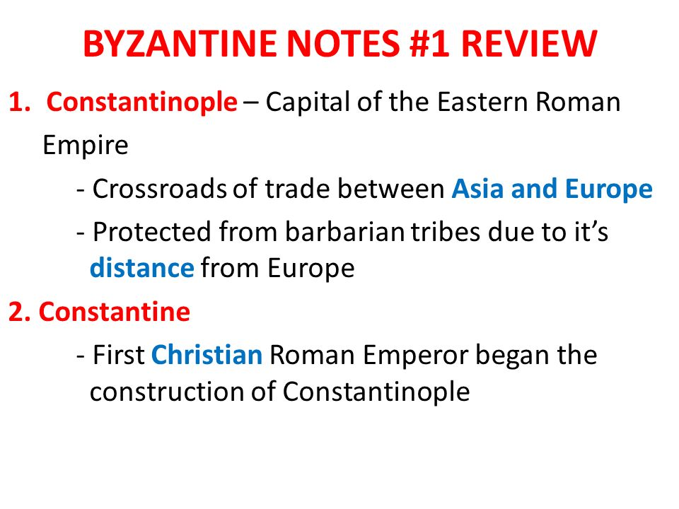 BYZANTINE NOTES #1 REVIEW 1.Constantinople – Capital of the Eastern Roman Empire - Crossroads of trade between Asia and Europe - Protected from barbarian tribes due to it's distance from Europe 2.