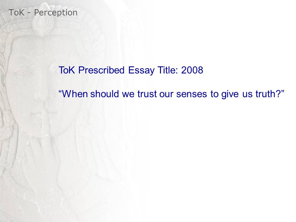 tok essay perception Sense perception areas of knowledge notes arts ethics history human science and lots of guidance on the presentations and essays, in our service called tok.