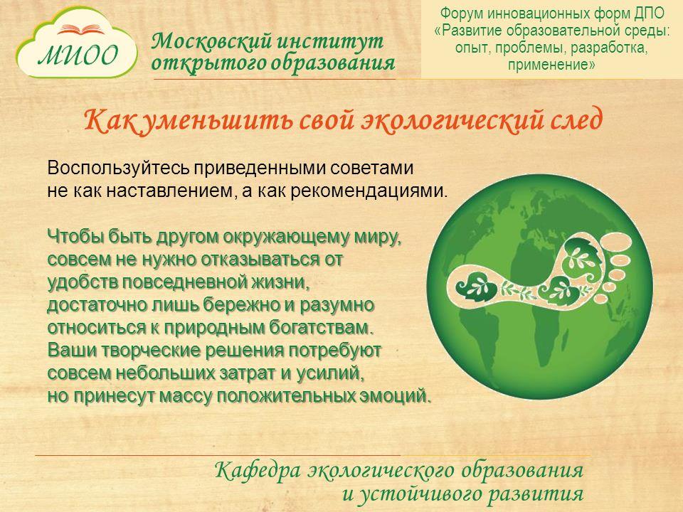 Московский институт открытого образования Кафедра экологического образования и устойчивого развития Как уменьшить свой экологический след Воспользуйтесь приведенными советами не как наставлением, а как рекомендациями.