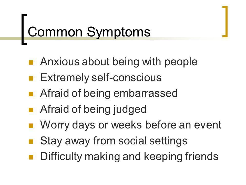 Common Symptoms Anxious about being with people Extremely self-conscious Afraid of being embarrassed Afraid of being judged Worry days or weeks before