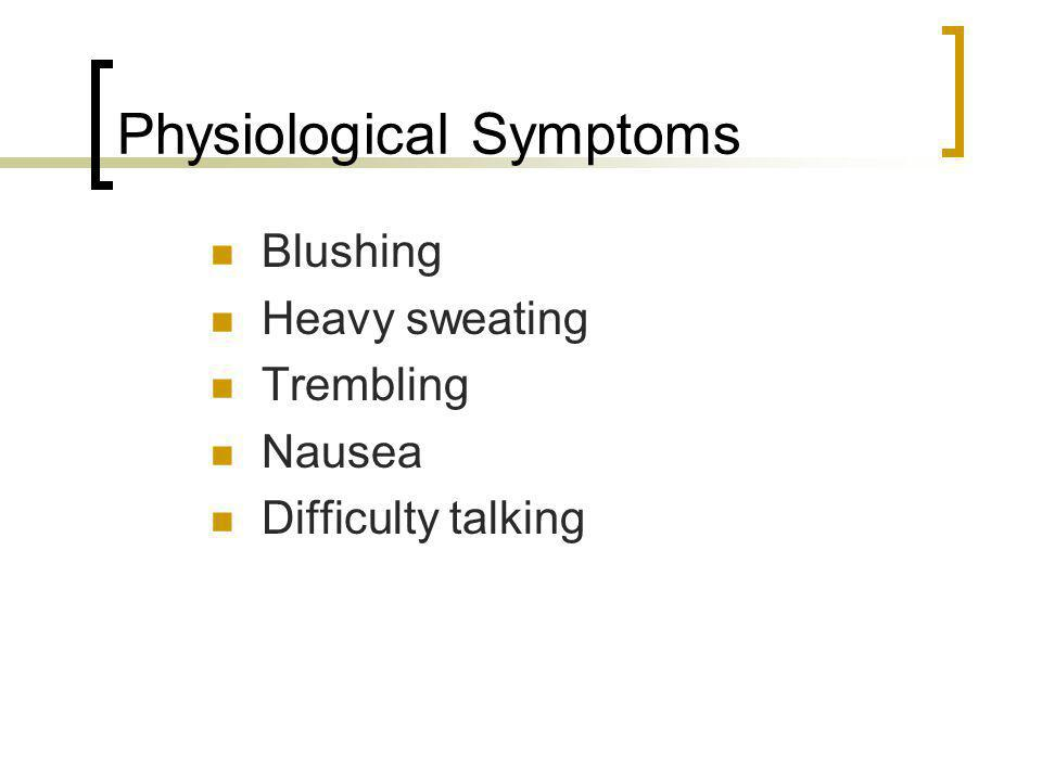 Physiological Symptoms Blushing Heavy sweating Trembling Nausea Difficulty talking