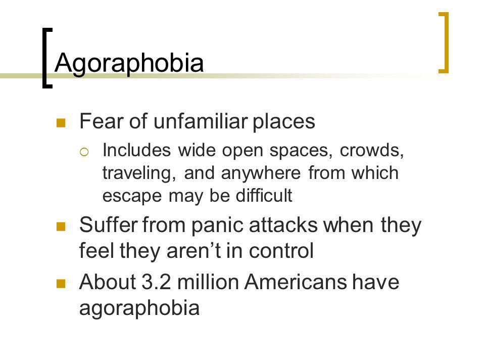 Agoraphobia Fear of unfamiliar places Includes wide open spaces, crowds, traveling, and anywhere from which escape may be difficult Suffer from panic