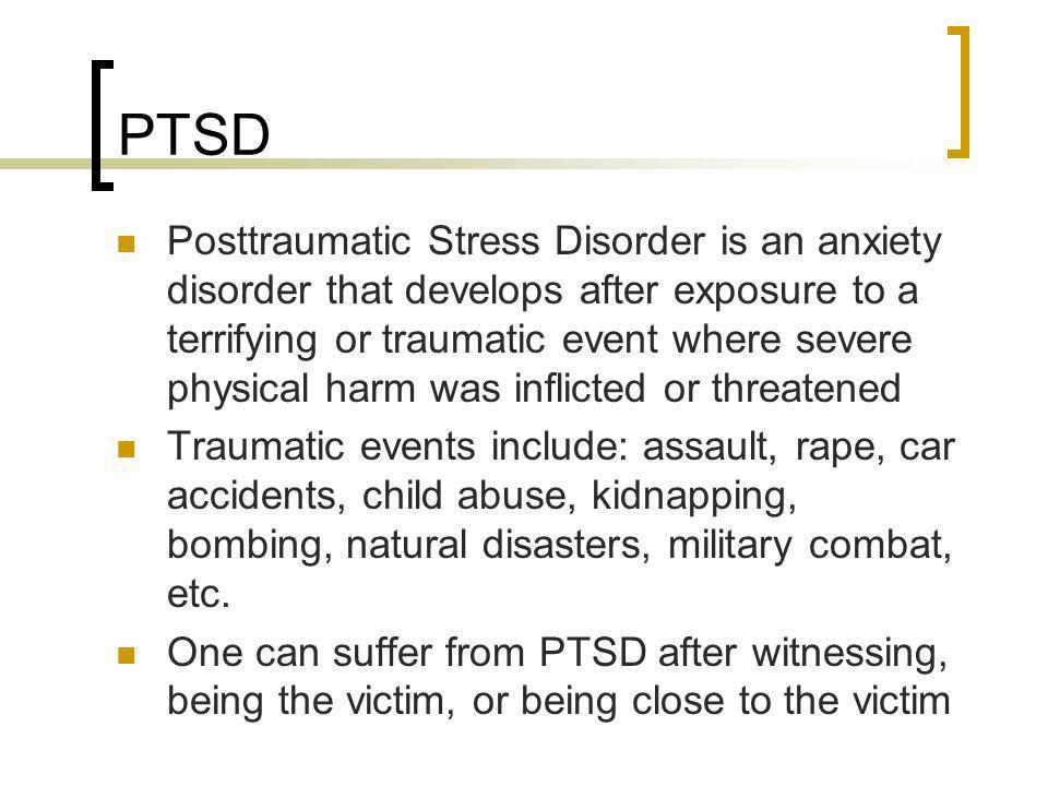 PTSD Posttraumatic Stress Disorder is an anxiety disorder that develops after exposure to a terrifying or traumatic event where severe physical harm w