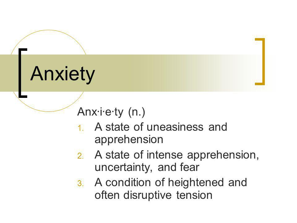 Anxiety Anx·i·e·ty (n.) 1. A state of uneasiness and apprehension 2. A state of intense apprehension, uncertainty, and fear 3. A condition of heighten