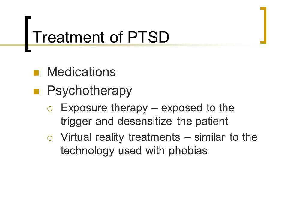 Treatment of PTSD Medications Psychotherapy Exposure therapy – exposed to the trigger and desensitize the patient Virtual reality treatments – similar