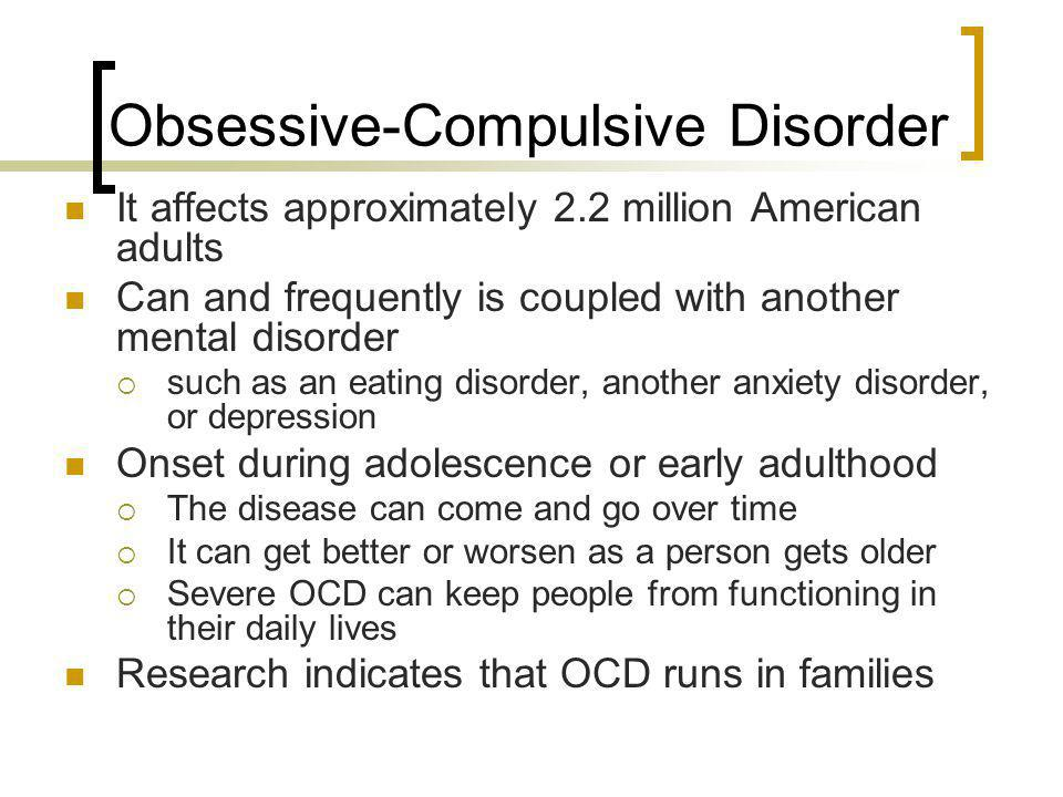 Obsessive-Compulsive Disorder It affects approximately 2.2 million American adults Can and frequently is coupled with another mental disorder such as