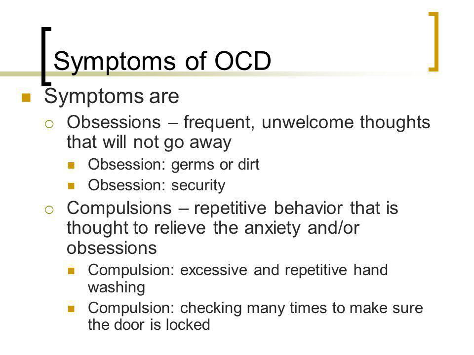 Symptoms of OCD Symptoms are Obsessions – frequent, unwelcome thoughts that will not go away Obsession: germs or dirt Obsession: security Compulsions