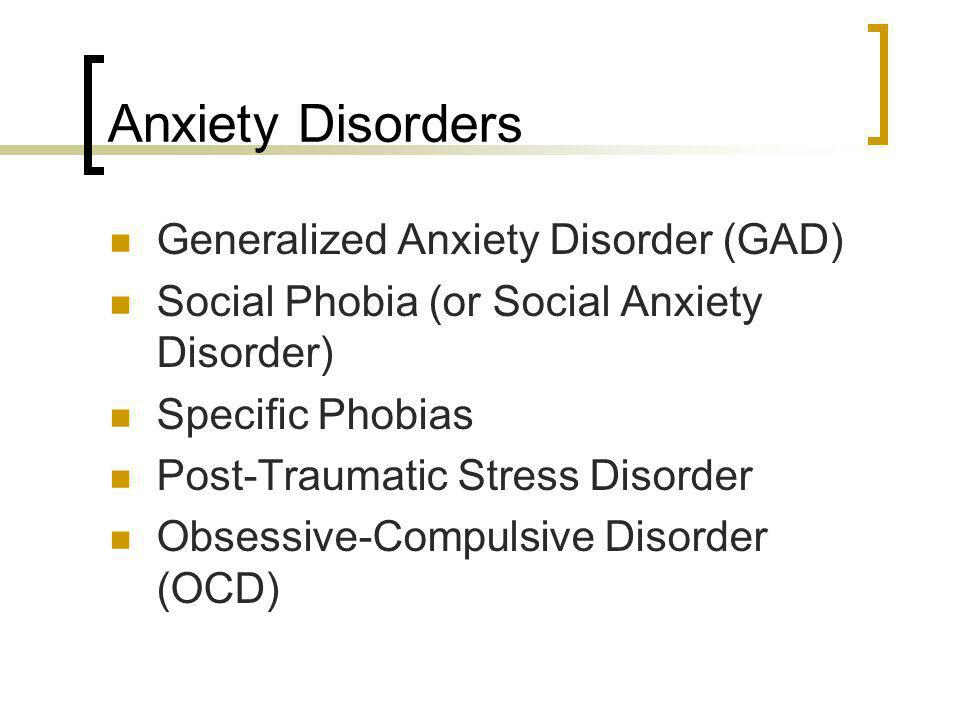 Anxiety Disorders Generalized Anxiety Disorder (GAD) Social Phobia (or Social Anxiety Disorder) Specific Phobias Post-Traumatic Stress Disorder Obsess