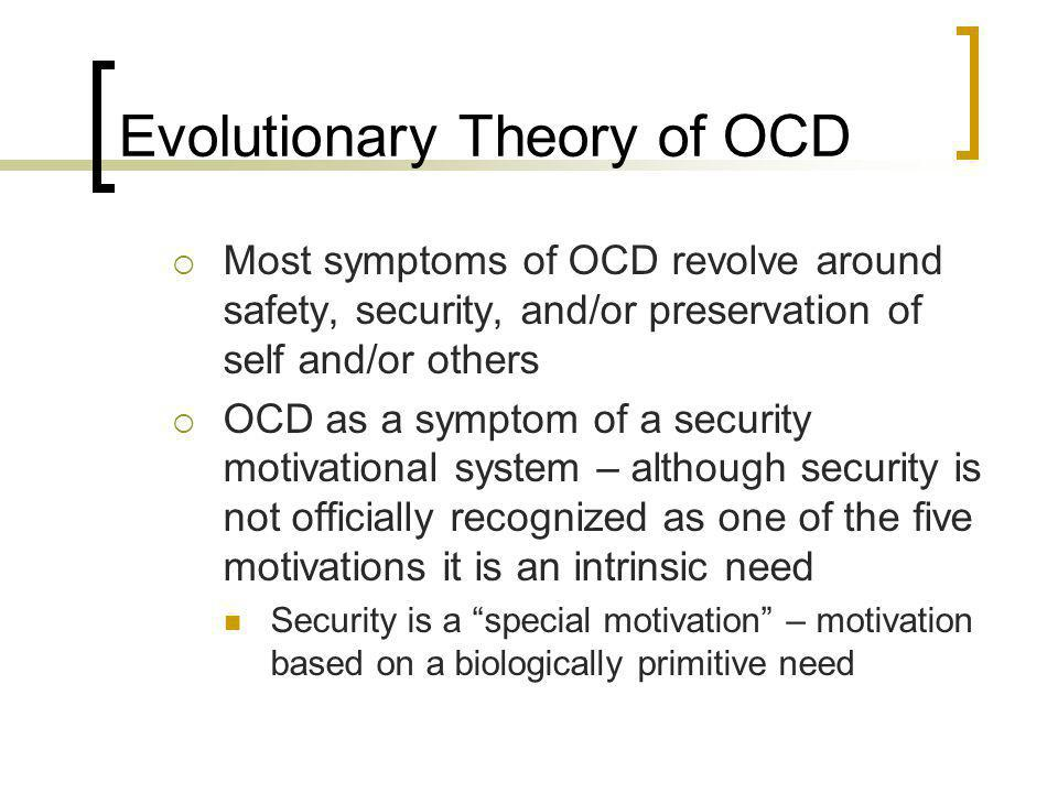 Evolutionary Theory of OCD Most symptoms of OCD revolve around safety, security, and/or preservation of self and/or others OCD as a symptom of a secur