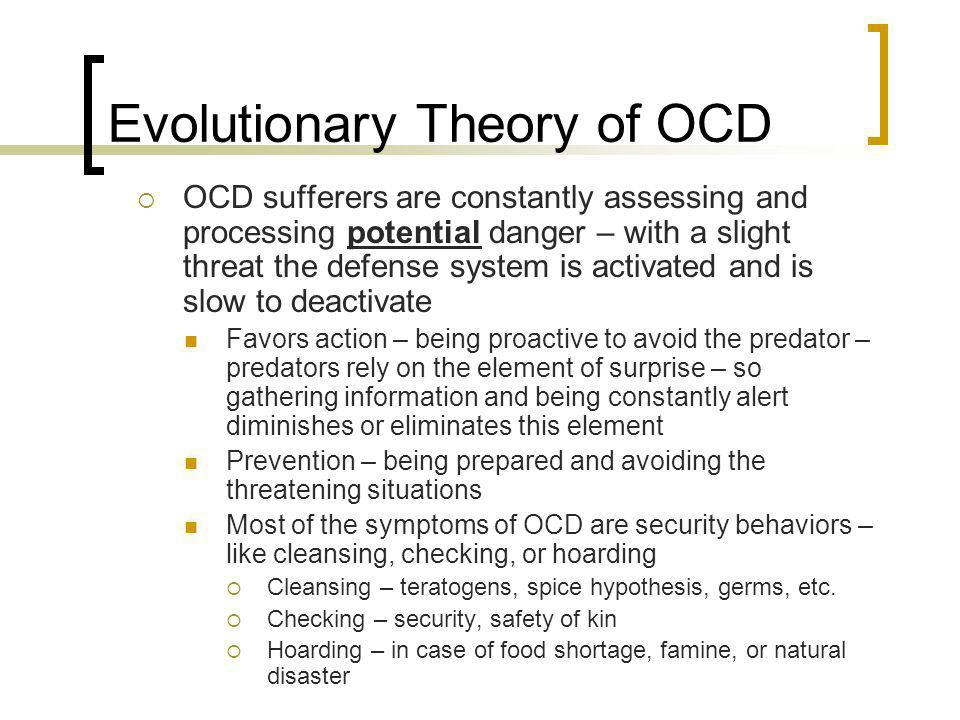 Evolutionary Theory of OCD OCD sufferers are constantly assessing and processing potential danger – with a slight threat the defense system is activat