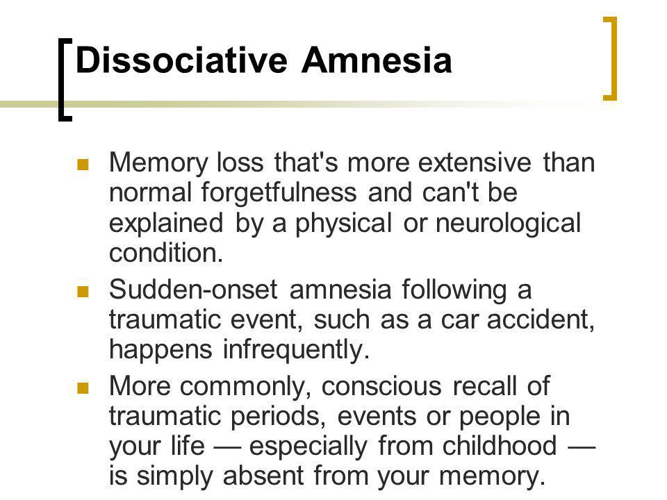 Dissociative Amnesia Memory loss that's more extensive than normal forgetfulness and can't be explained by a physical or neurological condition. Sudde