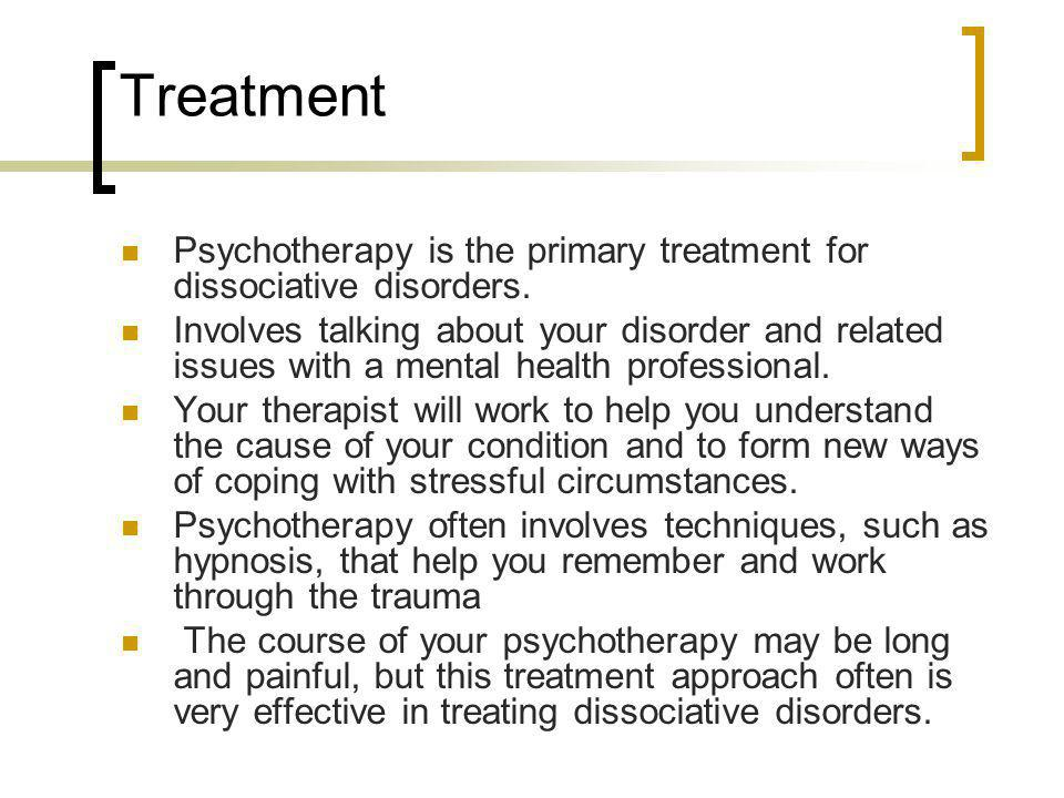 Treatment Psychotherapy is the primary treatment for dissociative disorders. Involves talking about your disorder and related issues with a mental hea