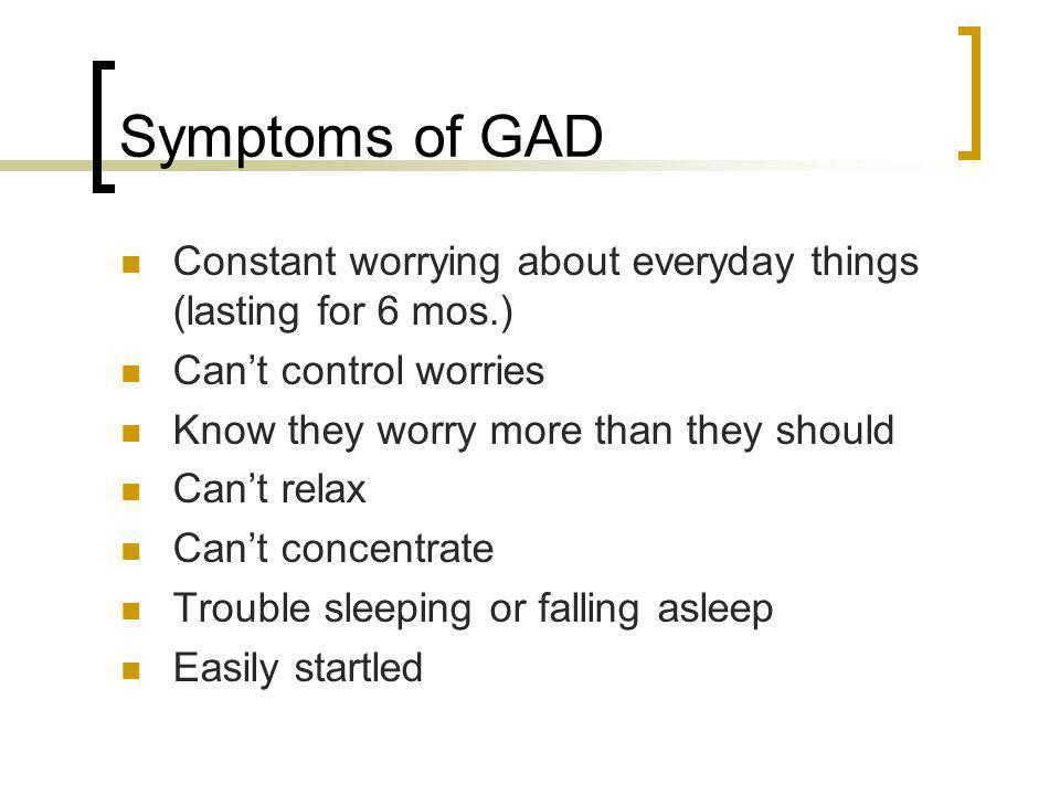 Symptoms of GAD Constant worrying about everyday things (lasting for 6 mos.) Cant control worries Know they worry more than they should Cant relax Can
