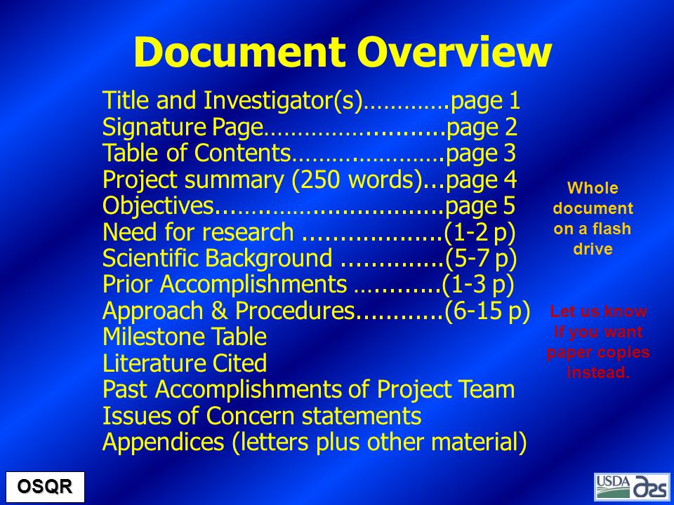 Title and Investigator(s)………….page 1 Signature Page……………...........page 2 Table of Contents……….………….page 3 Project summary (250 words)...page 4 Objectives...…..……..................page 5 Need for research...................(1-2 p) Scientific Background..............(5-7 p) Prior Accomplishments ….........(1-3 p) Approach & Procedures............(6-15 p) Milestone Table Literature Cited Past Accomplishments of Project Team Issues of Concern statements Appendices (letters plus other material) OSQR Document Overview Whole document on a flash drive Let us know if you want paper copies instead.