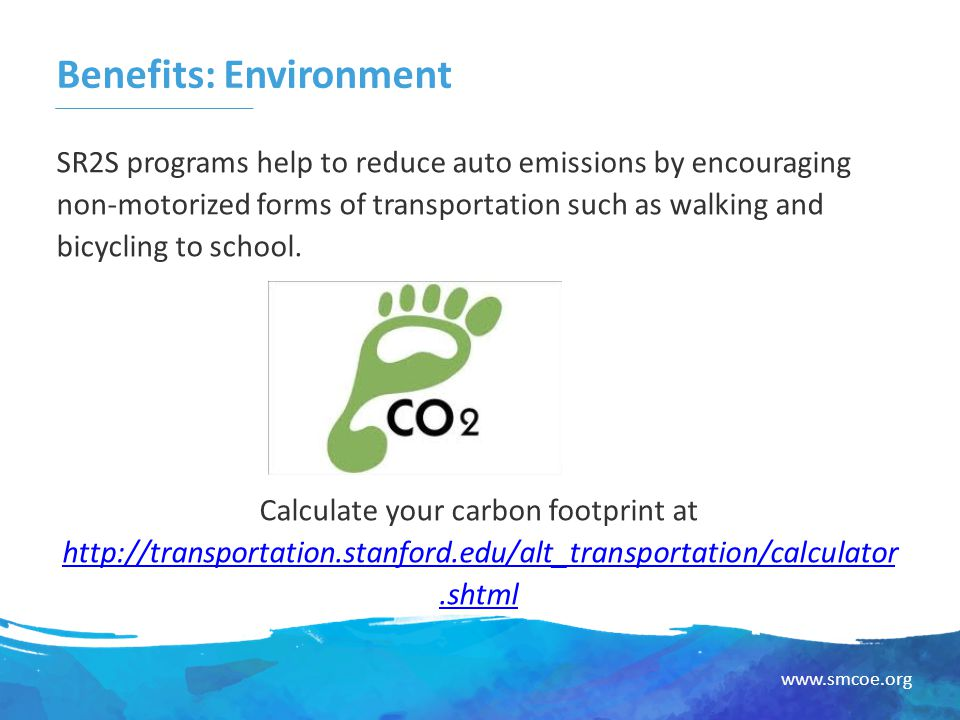 www.smcoe.org Benefits: Environment SR2S programs help to reduce auto emissions by encouraging non-motorized forms of transportation such as walking and bicycling to school.
