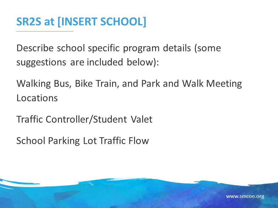 www.smcoe.org SR2S at [INSERT SCHOOL] Describe school specific program details (some suggestions are included below): Walking Bus, Bike Train, and Park and Walk Meeting Locations Traffic Controller/Student Valet School Parking Lot Traffic Flow