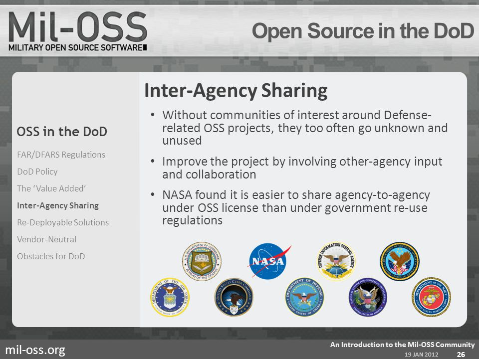 mil-oss.org Open Source in the DoD Inter-Agency Sharing Without communities of interest around Defense- related OSS projects, they too often go unknown and unused Improve the project by involving other-agency input and collaboration NASA found it is easier to share agency-to-agency under OSS license than under government re-use regulations FAR/DFARS Regulations DoD Policy The Value Added Inter-Agency Sharing Re-Deployable Solutions Vendor-Neutral Obstacles for DoD 19 JAN 2012 An Introduction to the Mil-OSS Community 26 OSS in the DoD