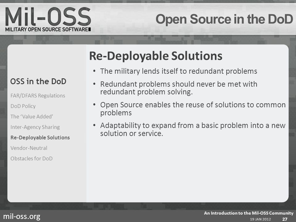 mil-oss.org Open Source in the DoD Re-Deployable Solutions The military lends itself to redundant problems Redundant problems should never be met with redundant problem solving.