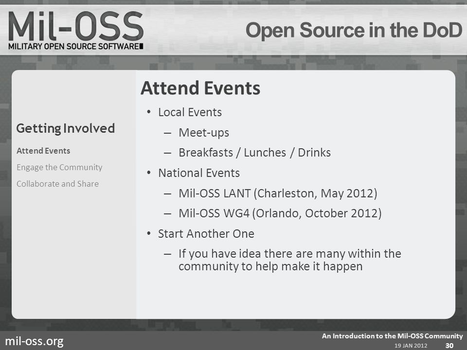 mil-oss.org Open Source in the DoD Attend Events Local Events – Meet-ups – Breakfasts / Lunches / Drinks National Events – Mil-OSS LANT (Charleston, May 2012) – Mil-OSS WG4 (Orlando, October 2012) Start Another One – If you have idea there are many within the community to help make it happen Attend Events Engage the Community Collaborate and Share 19 JAN 2012 An Introduction to the Mil-OSS Community 30 Getting Involved