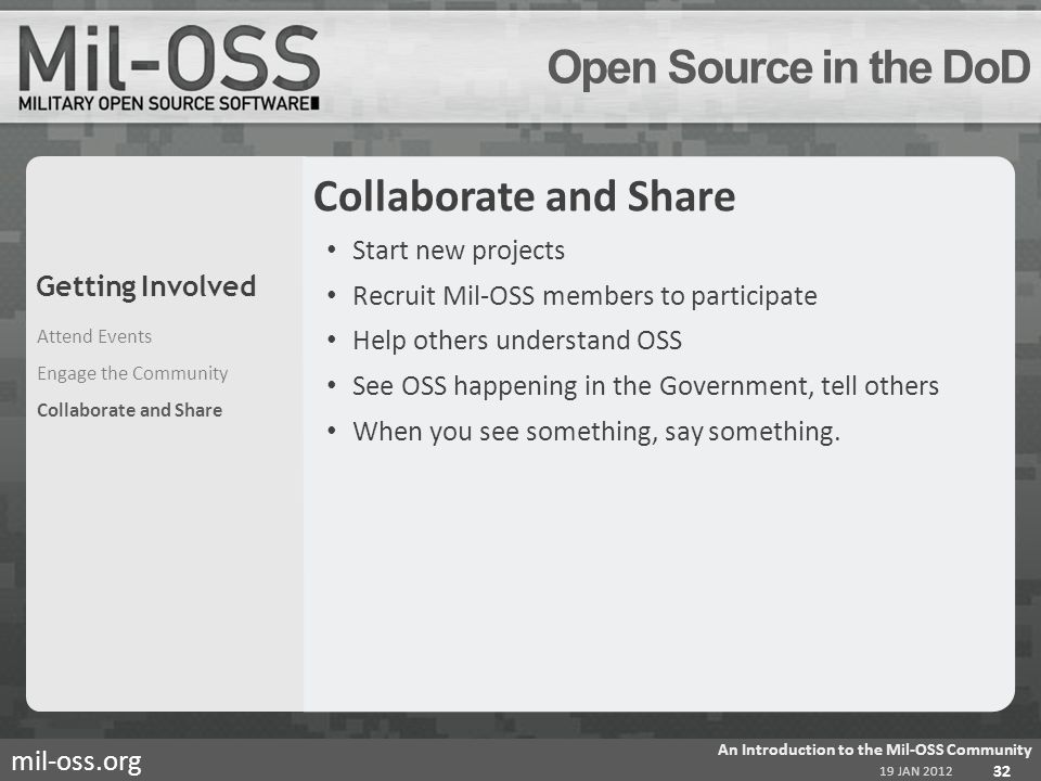mil-oss.org Open Source in the DoD Collaborate and Share Start new projects Recruit Mil-OSS members to participate Help others understand OSS See OSS happening in the Government, tell others When you see something, say something.