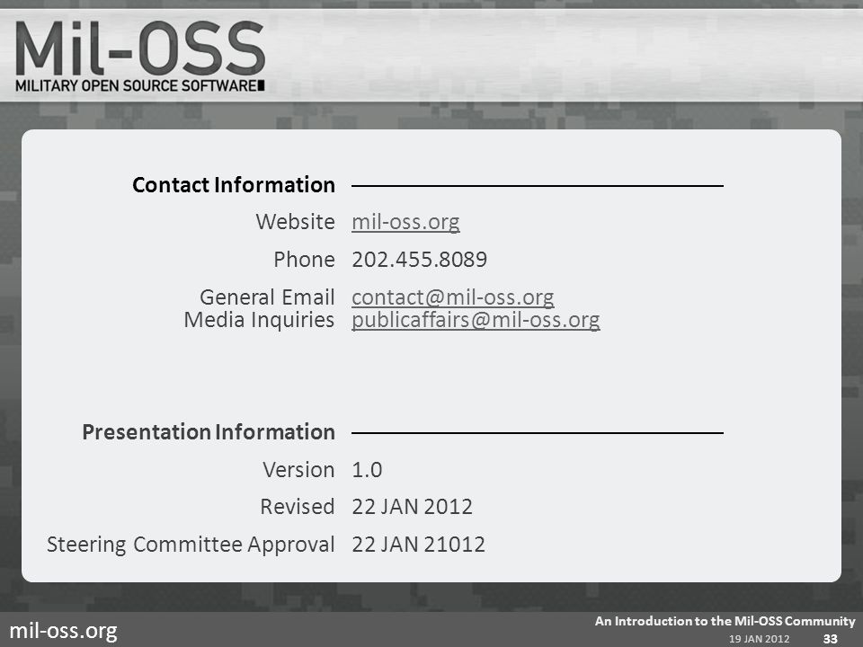 mil-oss.org Contact Information Websitemil-oss.orgmil-oss.org Phone202.455.8089 General Emailcontact@mil-oss.org Media Inquiriespublicaffairs@mil-oss.orgcontact@mil-oss.orgpublicaffairs@mil-oss.org Presentation Information Version1.0 Revised22 JAN 2012 Steering Committee Approval22 JAN 21012 19 JAN 2012 An Introduction to the Mil-OSS Community 33