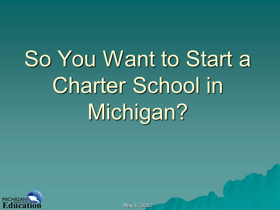 May 1, 2012 So You Want to Start a Charter School in Michigan