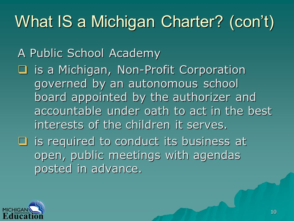10 What IS a Michigan Charter? (cont) A Public School Academy is a Michigan, Non-Profit Corporation governed by an autonomous school board appointed b