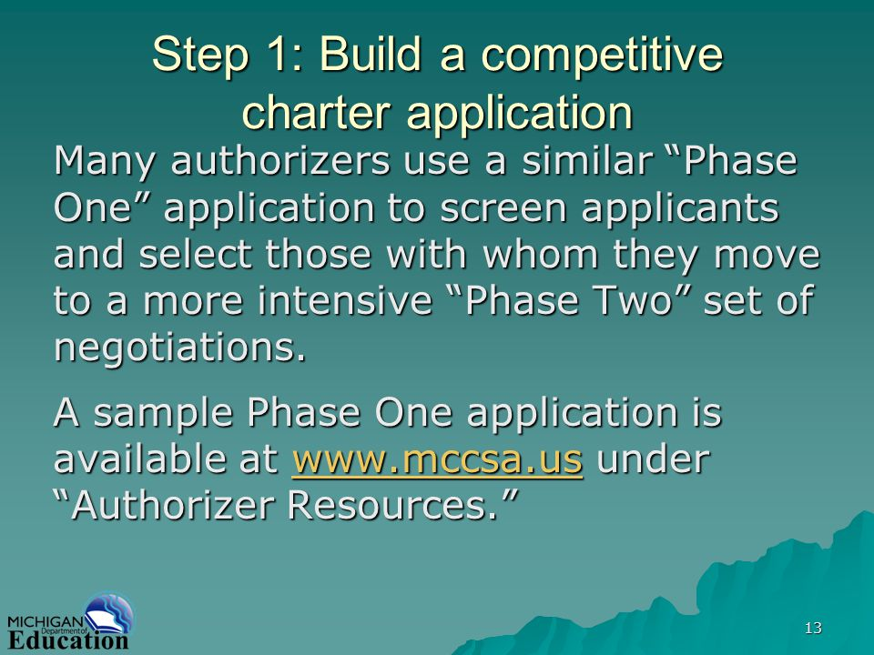 13 Step 1: Build a competitive charter application Many authorizers use a similar Phase One application to screen applicants and select those with whom they move to a more intensive Phase Two set of negotiations.