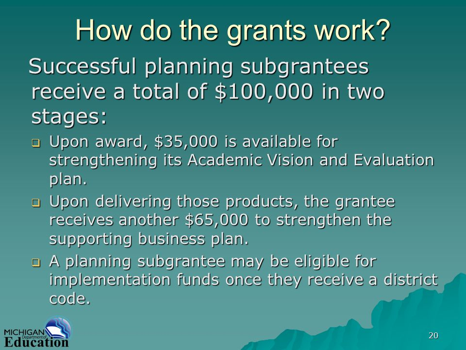 20 How do the grants work? Successful planning subgrantees receive a total of $100,000 in two stages: Upon award, $35,000 is available for strengtheni