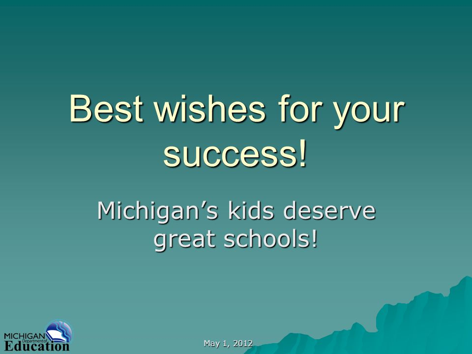 May 1, 2012 Best wishes for your success! Michigans kids deserve great schools!