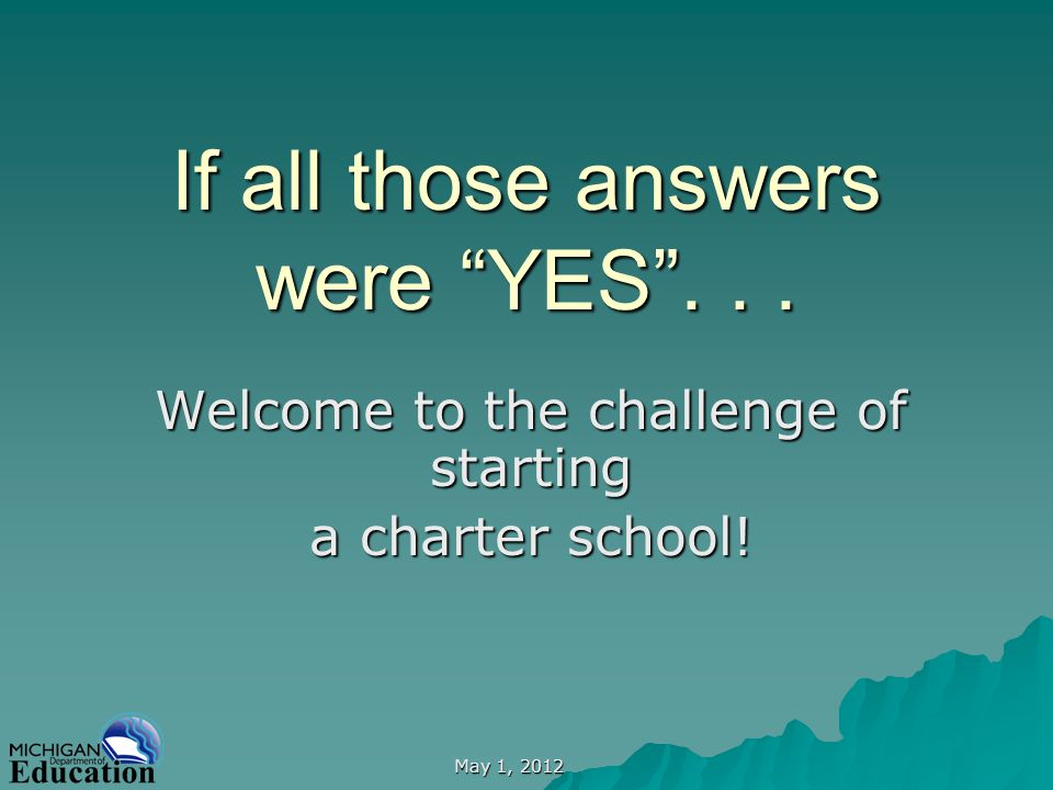 May 1, 2012 If all those answers were YES... Welcome to the challenge of starting a charter school!