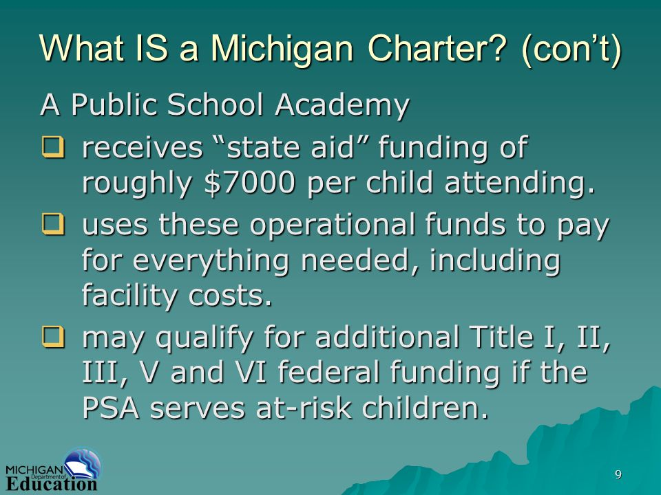 9 What IS a Michigan Charter? (cont) A Public School Academy receives state aid funding of roughly $7000 per child attending. receives state aid fundi