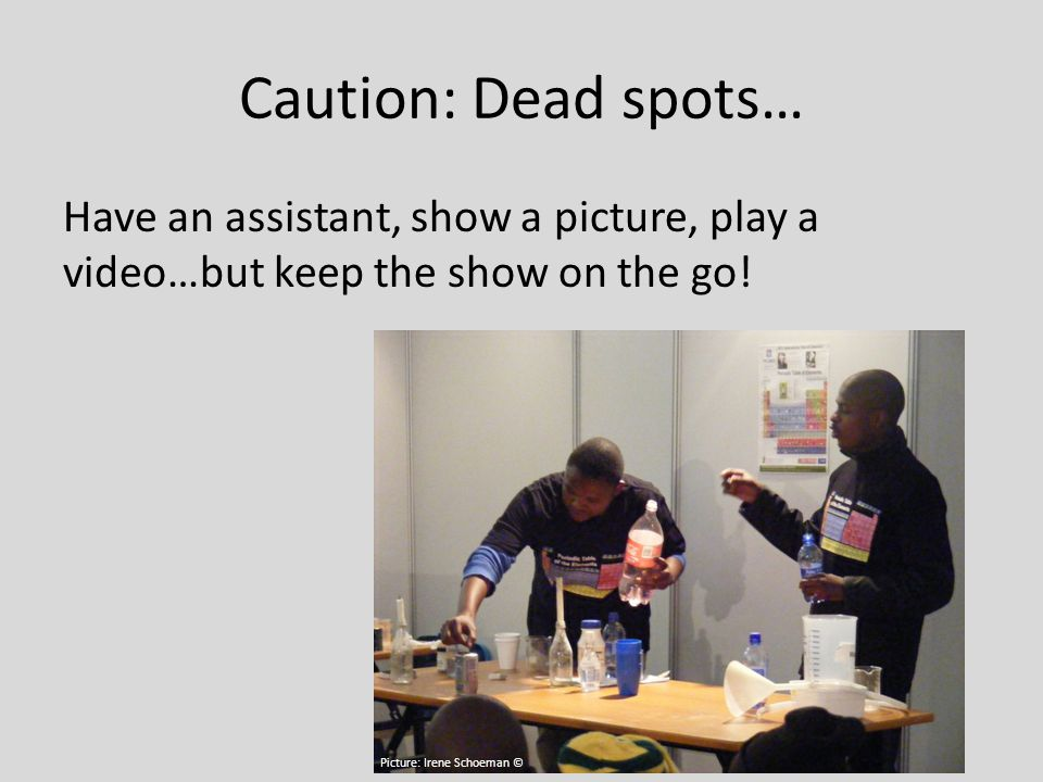 Caution: Dead spots… Have an assistant, show a picture, play a video…but keep the show on the go.