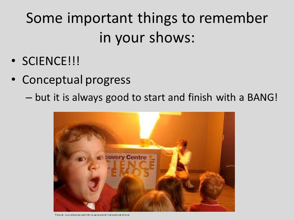 Some important things to remember in your shows: SCIENCE!!! Conceptual progress – but it is always good to start and finish with a BANG! Big and visib