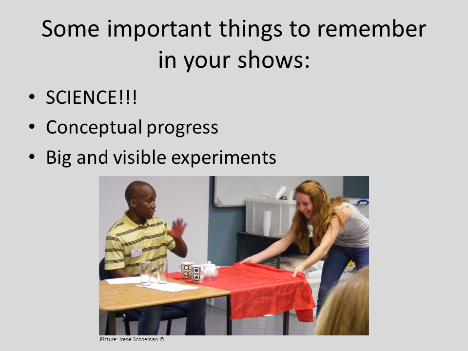Some important things to remember in your shows: SCIENCE!!! Conceptual progress Big and visible experiments INTERACTIVE - Use volunteers, this is not