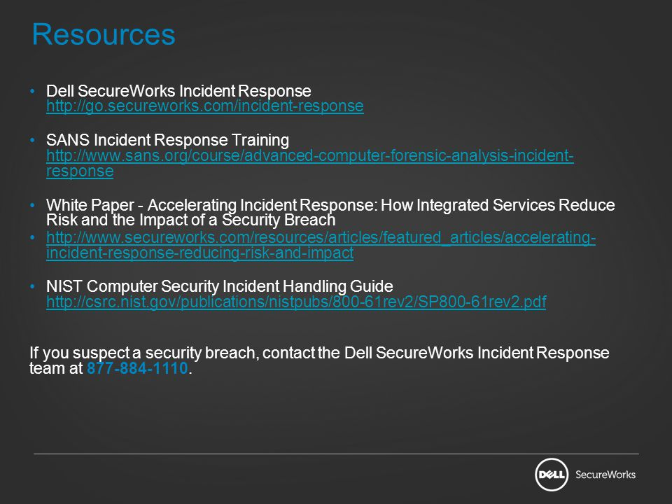 Resources Dell SecureWorks Incident Response http://go.secureworks.com/incident-response http://go.secureworks.com/incident-response SANS Incident Res
