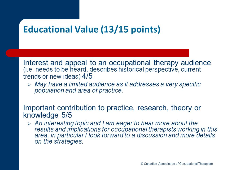 Educational Value (13/15 points) Interest and appeal to an occupational therapy audience (i.e. needs to be heard, describes historical perspective, cu