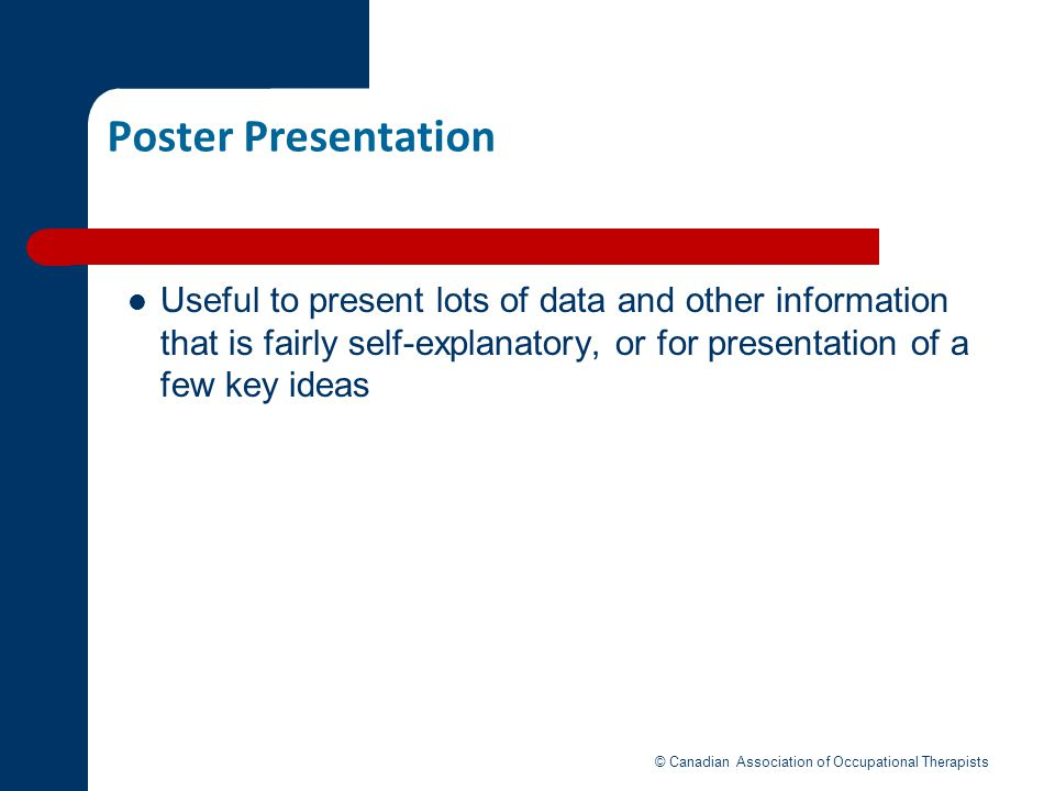 Poster Presentation Useful to present lots of data and other information that is fairly self-explanatory, or for presentation of a few key ideas © Can