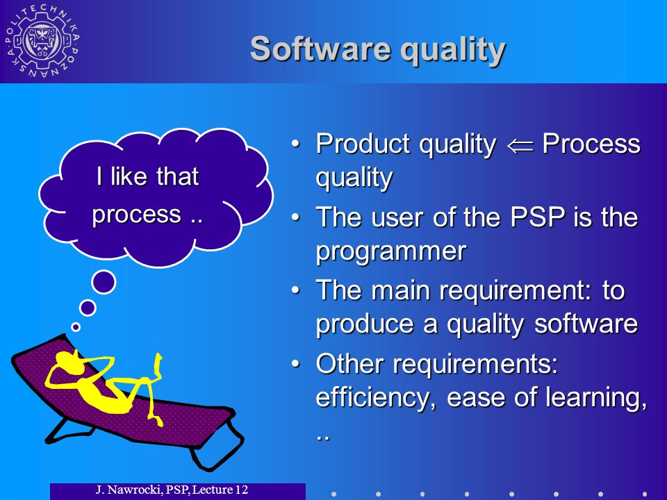 J. Nawrocki, PSP, Lecture 12 Software quality Product quality Process qualityProduct quality Process quality The user of the PSP is the programmerThe