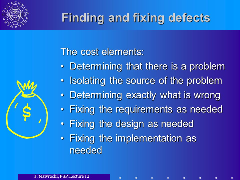 J. Nawrocki, PSP, Lecture 12 Finding and fixing defects The cost elements: Determining that there is a problemDetermining that there is a problem Isol