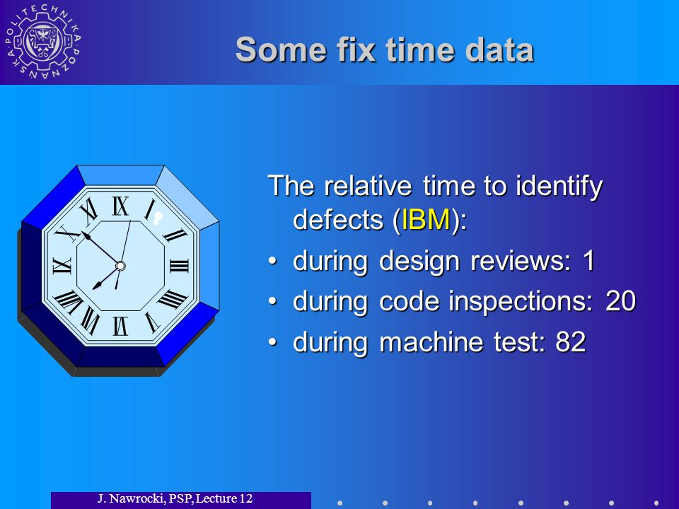 J. Nawrocki, PSP, Lecture 12 Some fix time data The relative time to identify defects (IBM): during design reviews: 1during design reviews: 1 during c