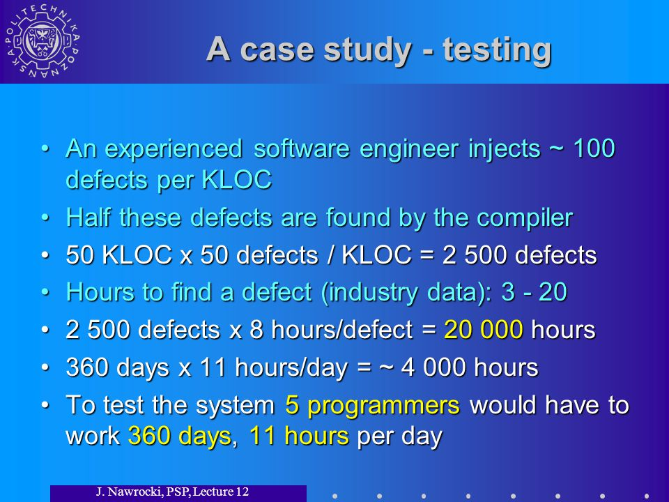 J. Nawrocki, PSP, Lecture 12 A case study - testing An experienced software engineer injects ~ 100 defects per KLOCAn experienced software engineer in