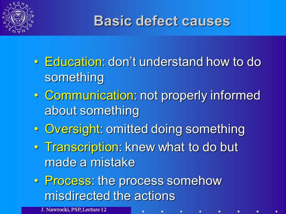 J. Nawrocki, PSP, Lecture 12 Basic defect causes Education: dont understand how to do somethingEducation: dont understand how to do something Communic