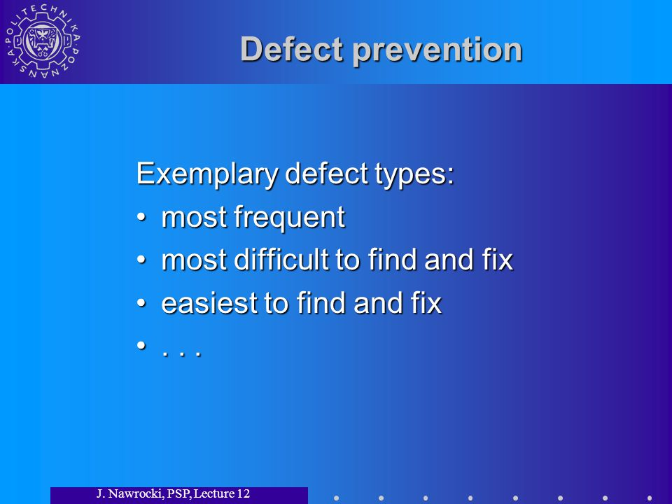 J. Nawrocki, PSP, Lecture 12 Defect prevention Exemplary defect types: most frequentmost frequent most difficult to find and fixmost difficult to find