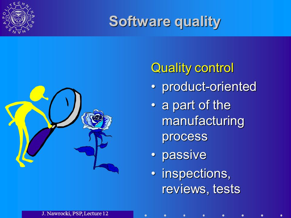 J. Nawrocki, PSP, Lecture 12 Software quality Quality control product-oriented a part of the manufacturing process passive inspections, reviews, tests