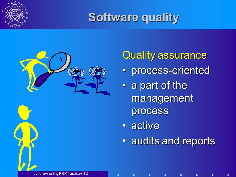 J. Nawrocki, PSP, Lecture 12 Software quality Quality assurance process-oriented a part of the management process active audits and reports