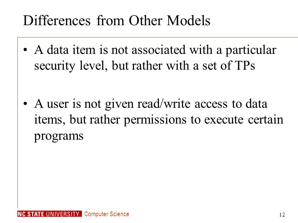 Computer Science 12 Differences from Other Models A data item is not associated with a particular security level, but rather with a set of TPs A user