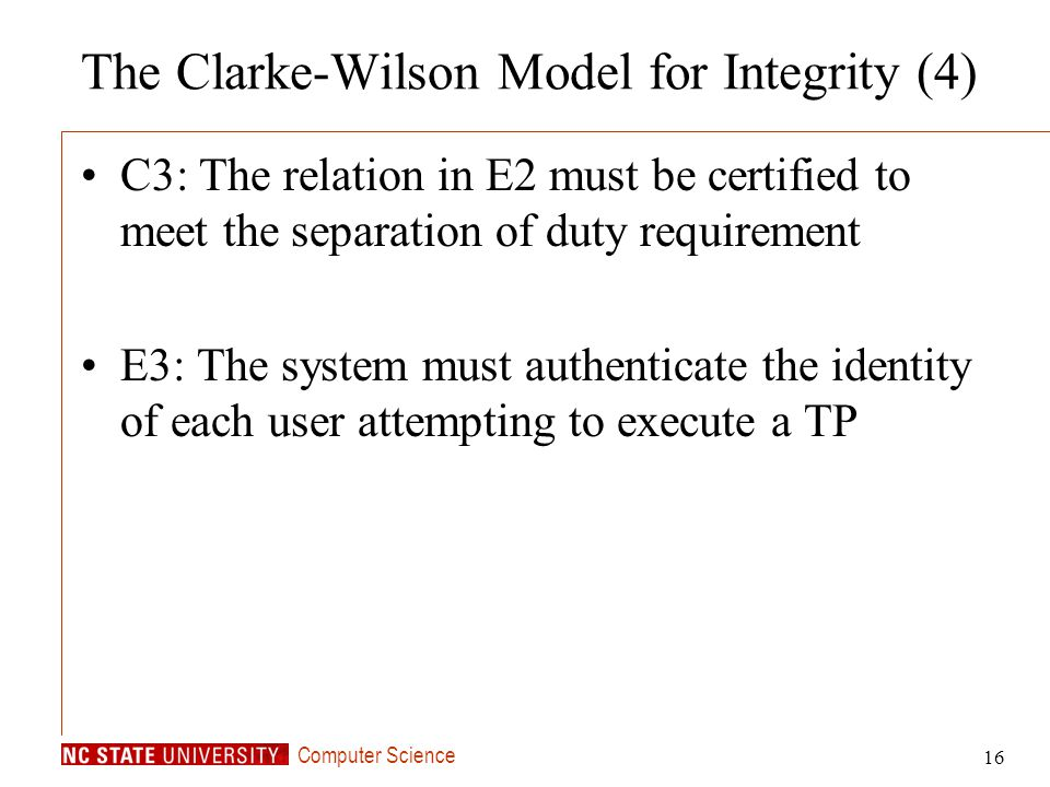 Computer Science 16 The Clarke-Wilson Model for Integrity (4) C3: The relation in E2 must be certified to meet the separation of duty requirement E3: