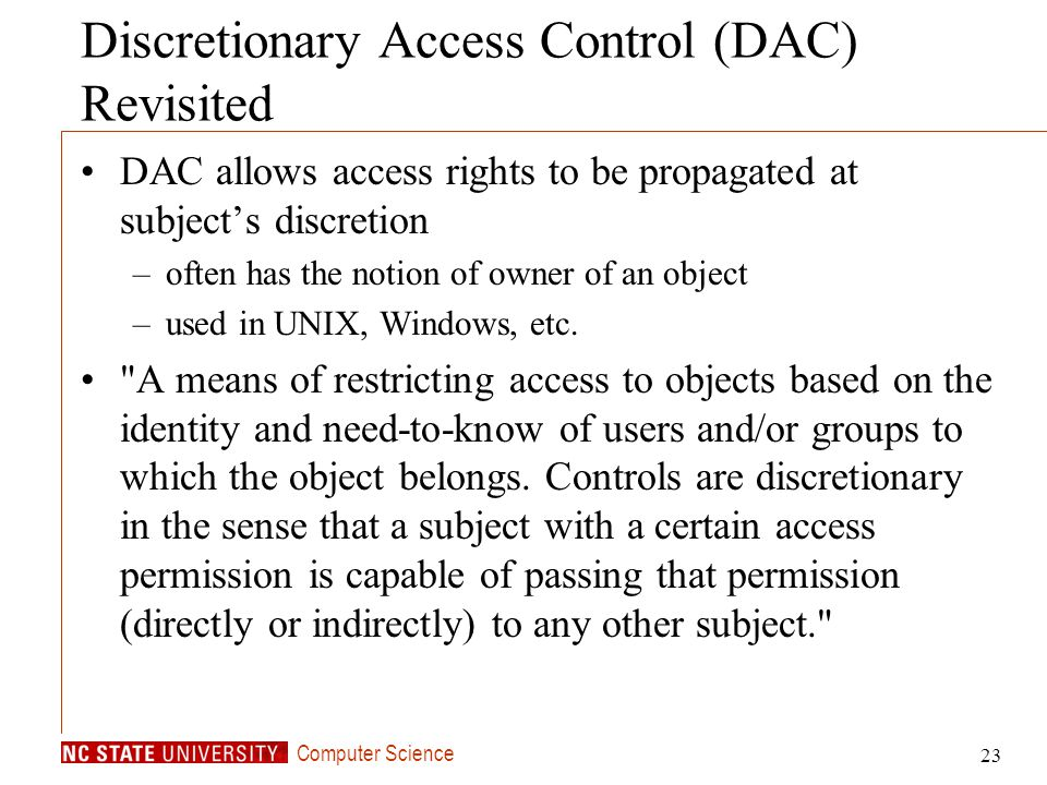 Computer Science 23 Discretionary Access Control (DAC) Revisited DAC allows access rights to be propagated at subjects discretion –often has the notio